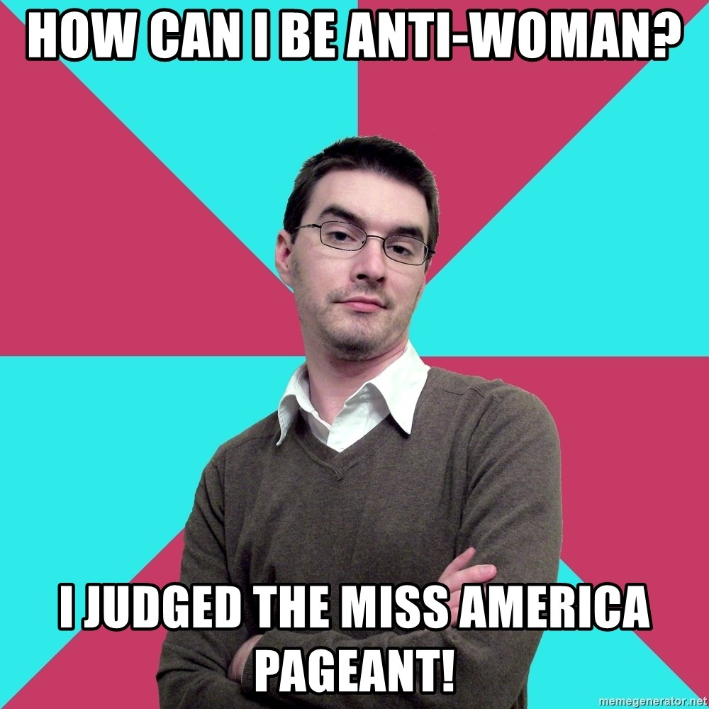 Privilege Denying Dude - how can i be anti-woman? I judged the miss America PageAnt!