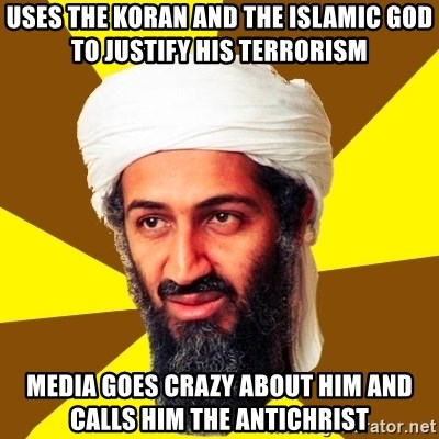 Osama - uses the koran and the islamic god to justify his terrorism media goes crazy about him and calls him the antichrist