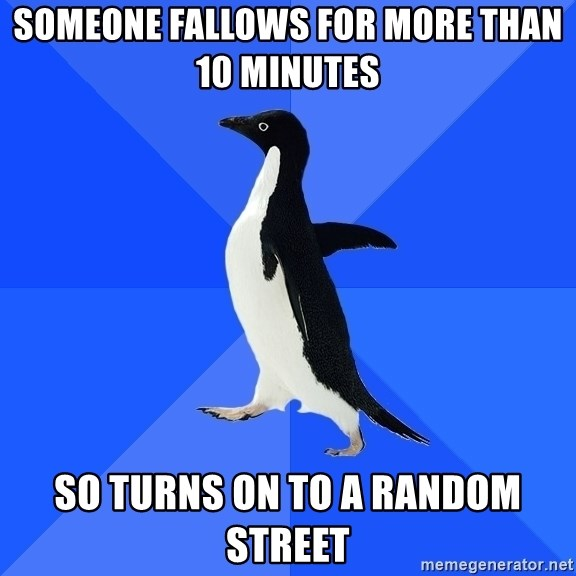Socially Awkward Penguin - someone fallows for more than 10 minutes  so turns on to a random street