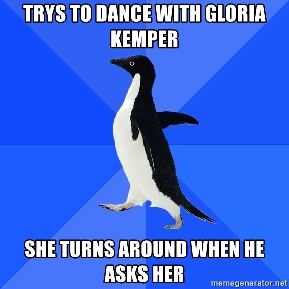 Socially Awkward Penguin - trys to dance with gloria kemper she turns around when he asks her