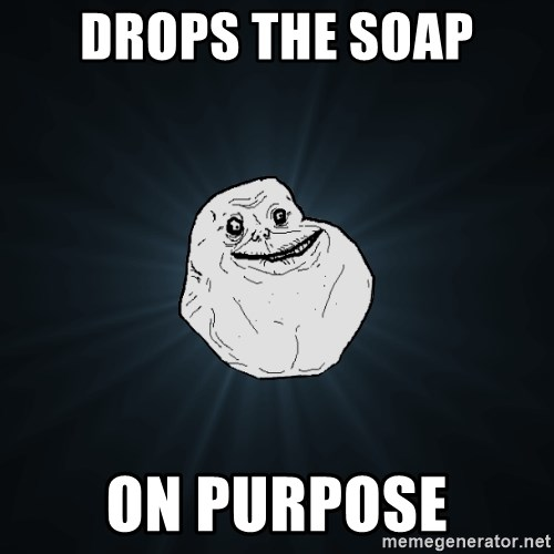 Forever Alone - Drops the soap on purpose