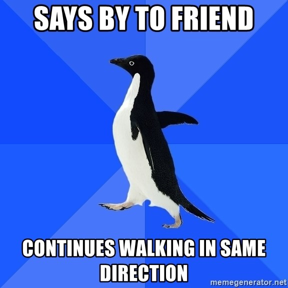 Socially Awkward Penguin - says by to friend continues walking in same direction