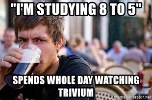"The Lazy College Senior - ""i'm studying 8 to 5""  spends whole day watching Trivium"