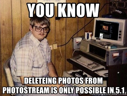 Nerd - You know deleteing photos from photostream is only possible in 5.1