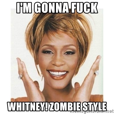 Whitney Houston - i'm gonna fuck whitney! zombie style