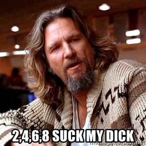 Big Lebowski - 2,4,6,8 SUCK MY DICK