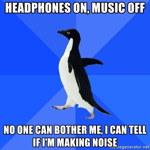Socially Awkward Penguin - Headphones on, Music off No one can bother me, I can tell if I'm making noise