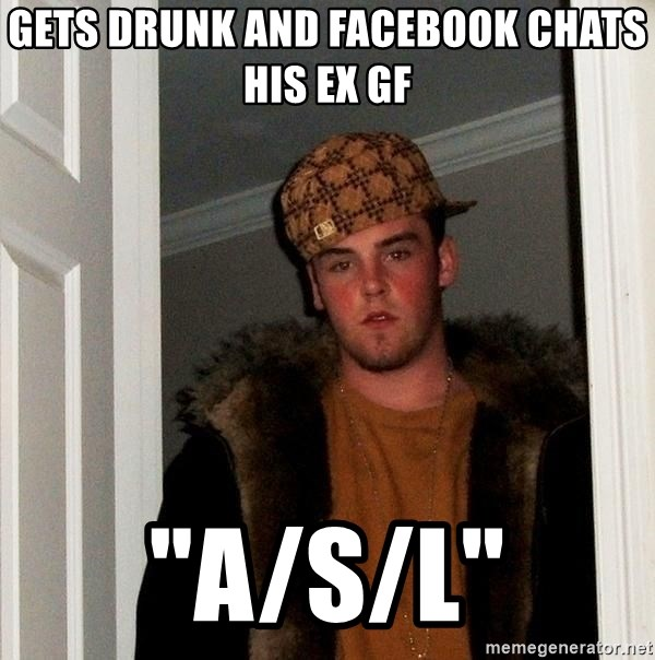 "Scumbag Steve - GETS DRUNK AND Facebook chats his ex gf  ""A/S/L"""