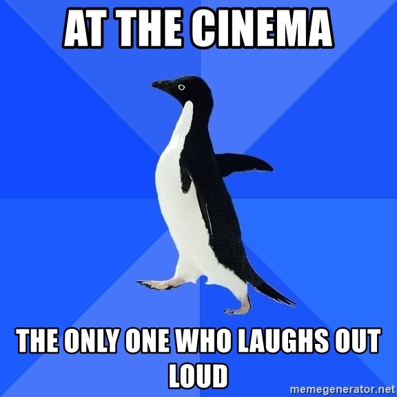 Socially Awkward Penguin - at the cinema the only one who laughs out loud