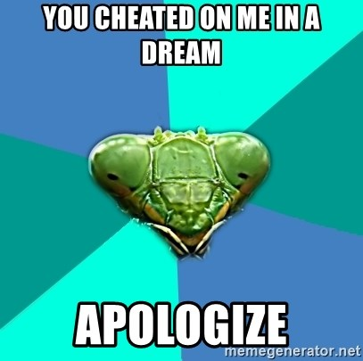 Crazy Girlfriend Praying Mantis - You cheated on me in a dream apologize