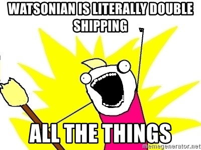 X ALL THE THINGS - watsonian is literally double shipping all the things
