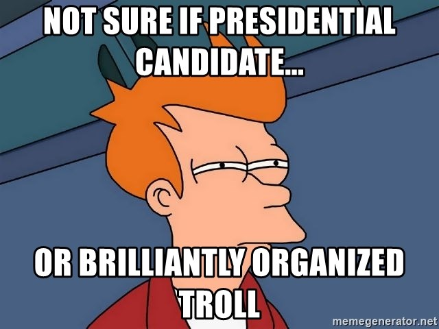 Futurama Fry - not sure if presidential candidate... or brilliantly organized troll