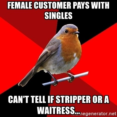 Retail Robin - female customer pays with singles can't tell if stripper or a waitress...