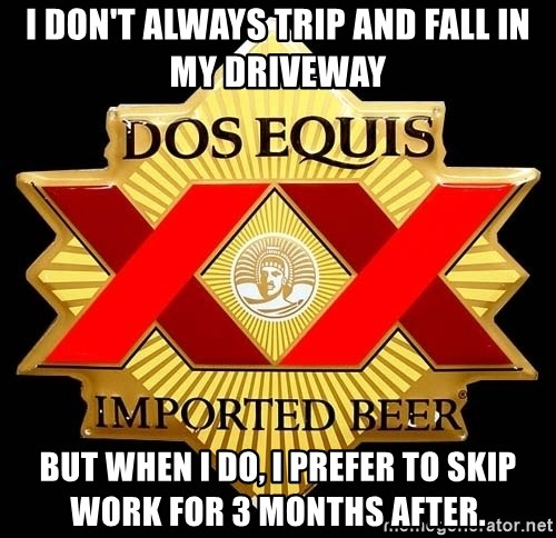 Dos Equis - I don't always trip and fall in my driveway But when I do, I prefer to skip work for 3 months after.