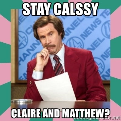 anchorman - Stay calssy claire and matthew?