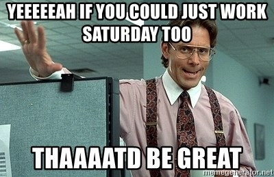 Office Space That Would Be Great - Yeeeeeah if you could just work saturday too thaaaatd be great