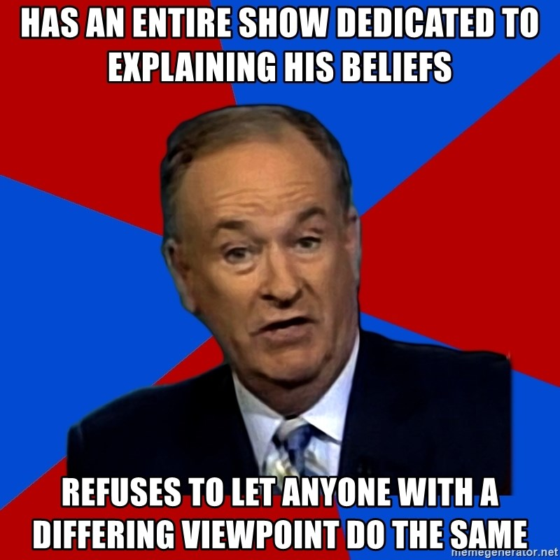 Bill O'Reilly Proves God - Has an entire show dedicated to explaining his beliefs Refuses to let anyone with a differing viewpoint do the same