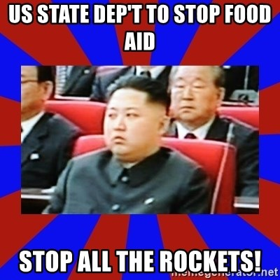 kim jong un - US sTATE DEP'T TO STOP FOOD AID STOP ALL THE ROCKETS!