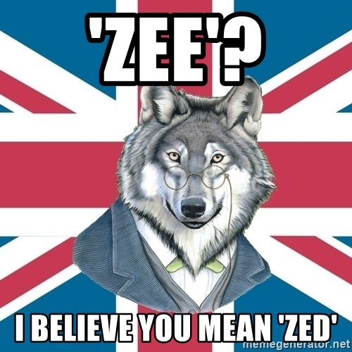 Sir Courage Wolf Esquire - 'Zee'? I BELIEVE YOU MEAN 'ZED'