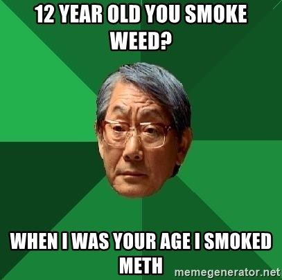 High Expectations Asian Father - 12 year old you smoke weed? when i was your age i smoked meth