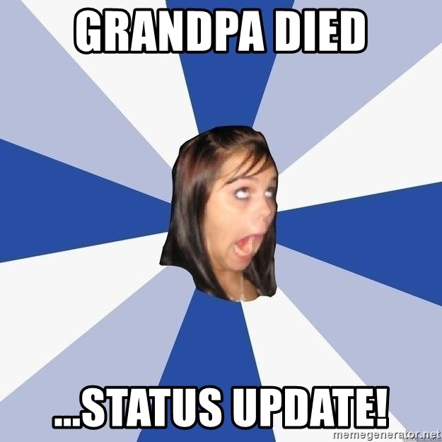 Annoying Facebook Girl - grandpa died ...status update!