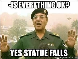 Baghdad Bob - -Is everything ok? yes statue falls