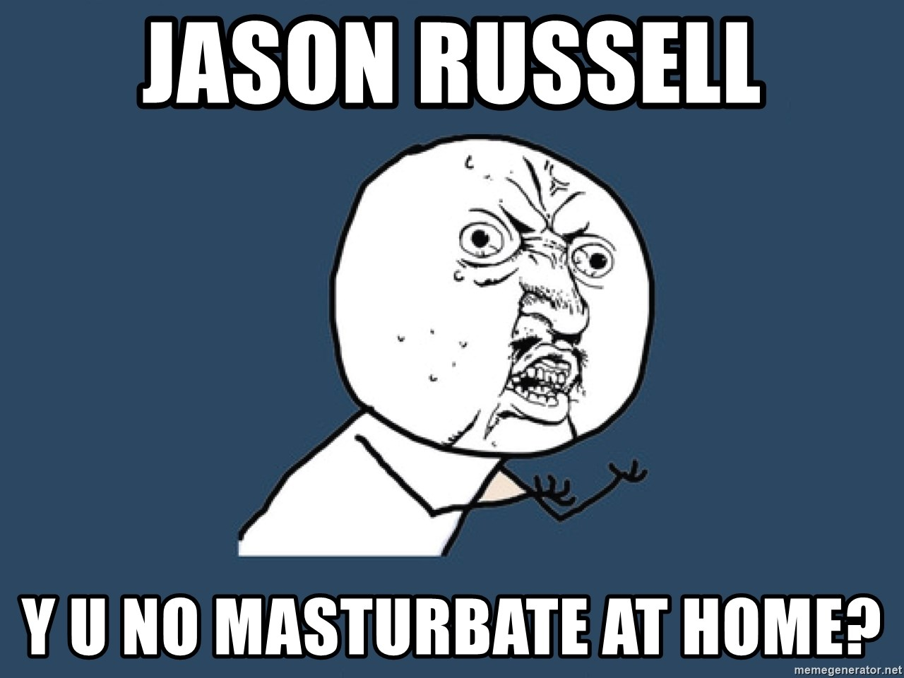 Y U No - Jason Russell Y U NO MAsturbate at home?