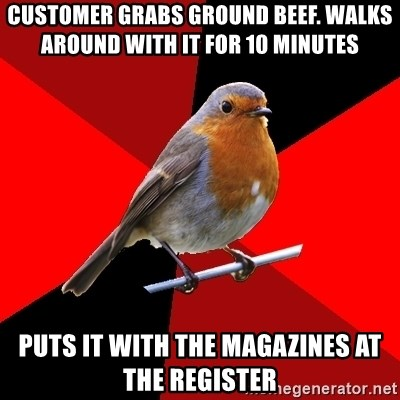 Retail Robin - customer grabs ground beef. walks around with it for 10 minutes puts it with the magazines at the register