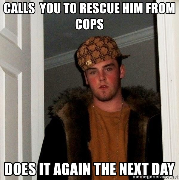 Scumbag Steve - calls  you to rescue him from cops does it again the next day
