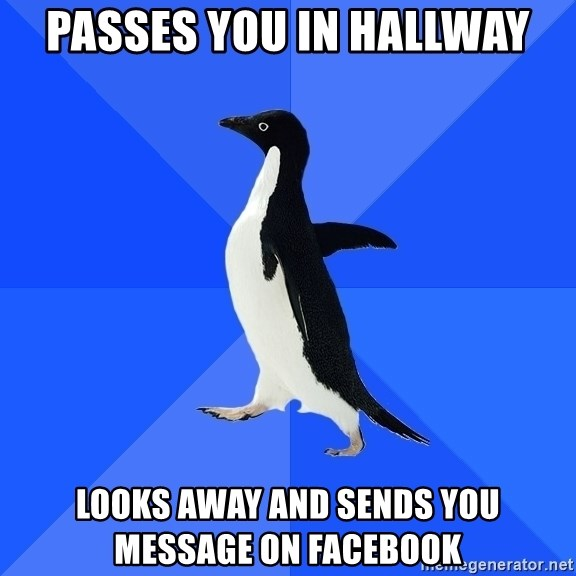 Socially Awkward Penguin - passes you in hallway looks away and sends you message on facebook