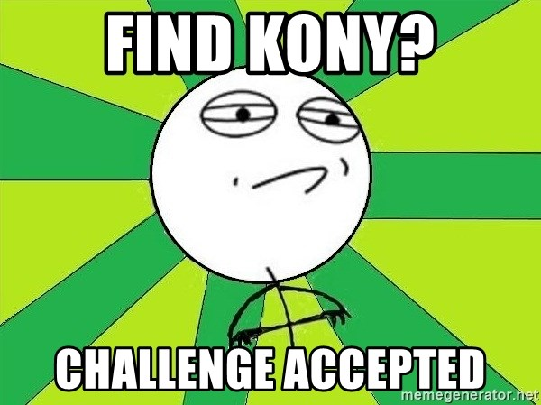 Challenge Accepted 2 - find kony? challenge accepted