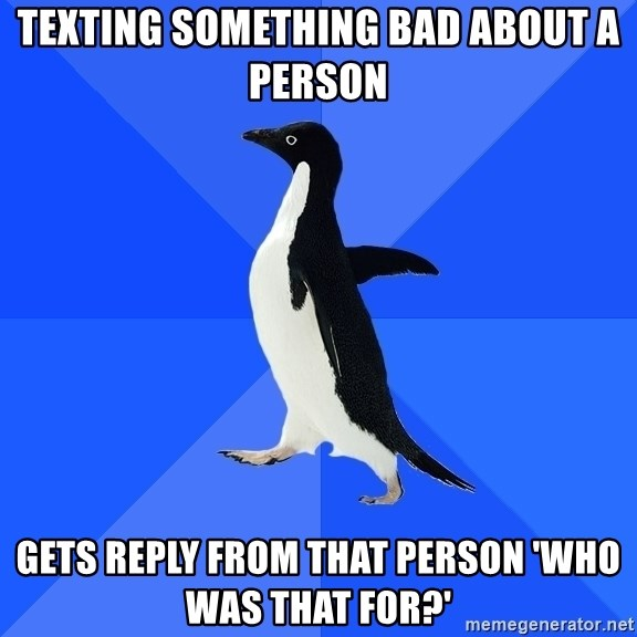 Socially Awkward Penguin - Texting something bad about a person gets reply from that person 'who was that for?'