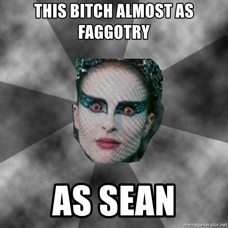 Black Swan Eyes - THIS BITCH ALMOST AS FAGGOTRY AS SEAN