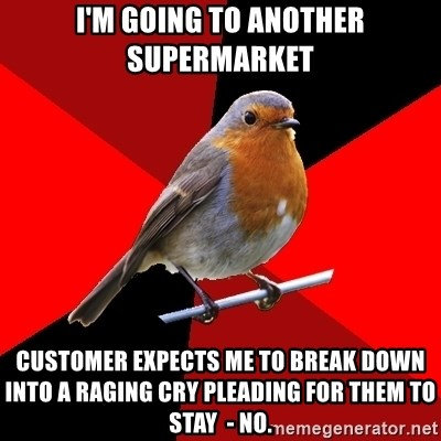 Retail Robin - I'm GOING TO ANOTHER SUPERMARKET Customer expects me to BREAK DOWN INTO A RAGING CRY PLEADING FOR THEM TO STAY  - no.