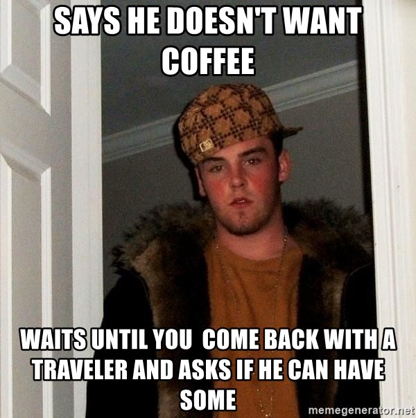Scumbag Steve - says he doesn't want coffee waits until you  come back with a traveler and asks if he can have some