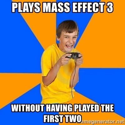 Annoying Gamer Kid - plays mass effect 3 without having played the first two