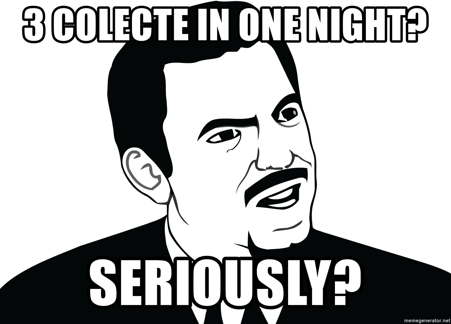 Are you serious face  - 3 colecte in one night? seriously?