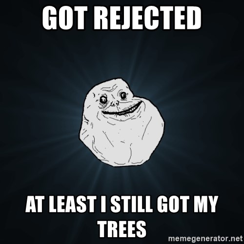Forever Alone - got rejected at least i still got my trees