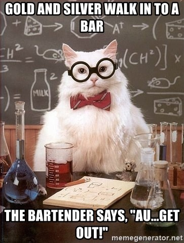 """Chemistry Cat - Gold and silver walk in to a bar the bartender says, """"AU...get out!"""""""