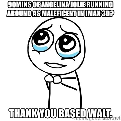 pleaseguy  - 90mins of angelina jolie running around as MALEFICENT in imax 3d? Thank you based walt.