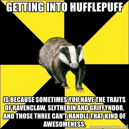 PuffBadger - Getting into Hufflepuff is because sometimes you have the traits of Ravenclaw, Slytherin and Griffyndor, and those three can't handle that kind of awesomeness.