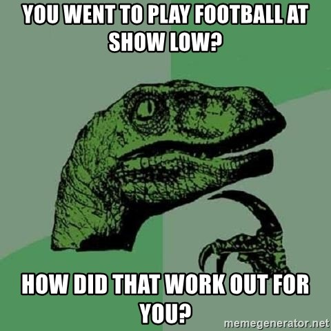 Philosoraptor - You went to play football at show low?  How did that work out for you?