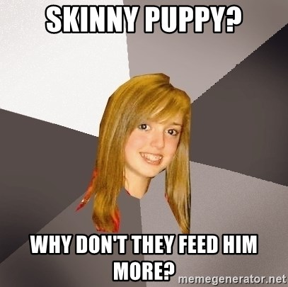 Musically Oblivious 8th Grader - Skinny Puppy? Why don't they feed him more?
