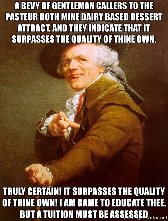 Joseph Ducreux - a bevy of gentleman callers to the pasteur doth mine dairy based dessert attract, and they indicate that it surpasses the quality of thine own. Truly certain! It surpasses the quality of thine own! i am game to educate thee, but a tuition must be assessed