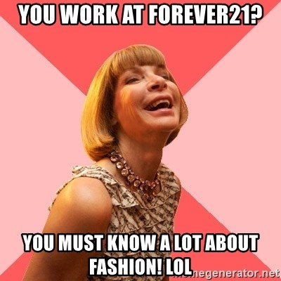 Amused Anna Wintour - You work at forever21? you must know a lot about fashion! lol