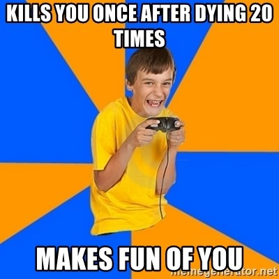 Annoying Gamer Kid - kills you once after dying 20 times makes fun of you