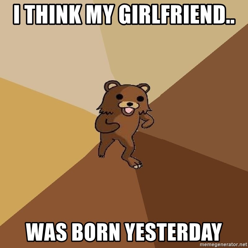 Pedo Bear From Beyond - I think my girlfriend.. was born yesterday
