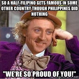 16520310 so a half filipino gets famous in some other country though,Proud Of You Meme