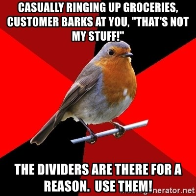 """Retail Robin - Casually ringing up groceries, customer barks at you, """"that's not my stuff!"""" The dividers are there for a reason.  use them!"""