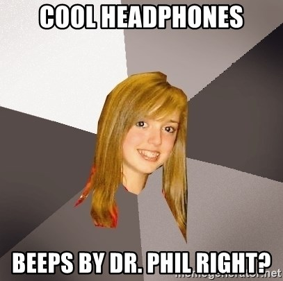 Musically Oblivious 8th Grader - cool headphones beeps by dr. phil right?